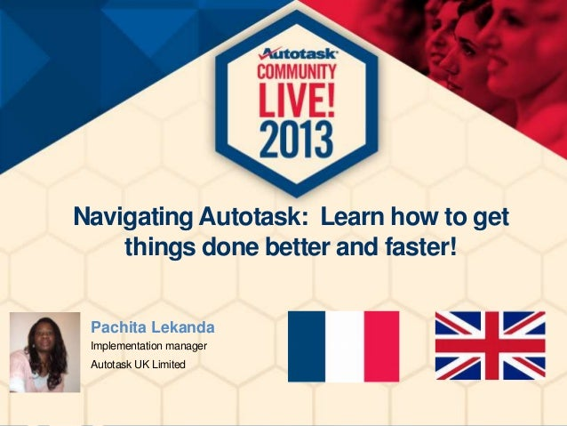Navigating Autotask: Learn how to get things done better and faster! Pachita Lekanda Implementation manager Autotask UK Li...