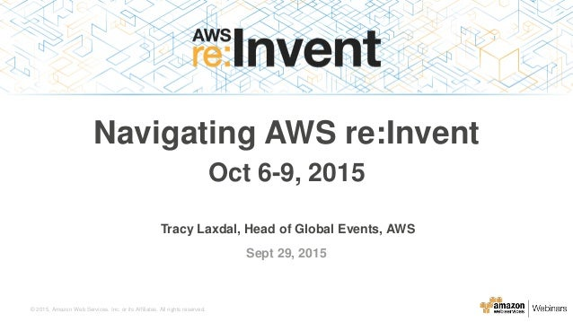 © 2015, Amazon Web Services, Inc. or its Affiliates. All rights reserved. Tracy Laxdal, Head of Global Events, AWS Sept 29...
