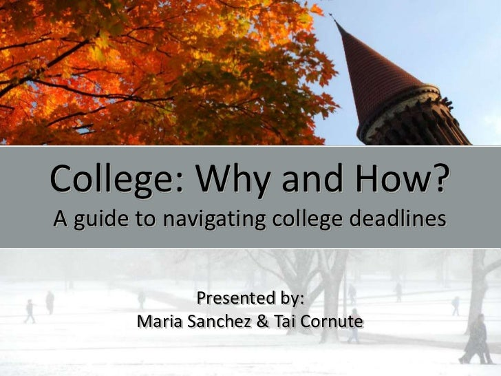 College: Why and How?A guide to navigating college deadlines               Presented by:        Maria Sanchez & Tai Cornute