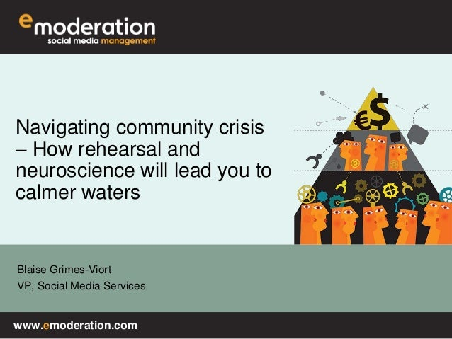 www.emoderation.com Blaise Grimes-Viort VP, Social Media Services Navigating community crisis – How rehearsal and neurosci...