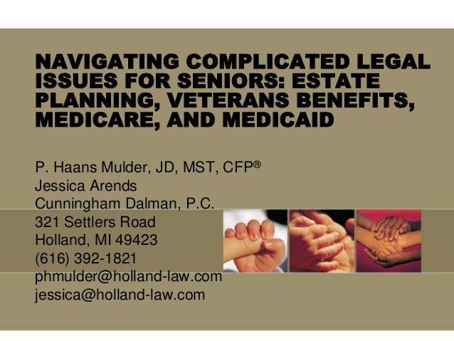NAVIGATING COMPLICATED LEGALISSUES FOR SENIORS: ESTATEPLANNING, VETERANS BENEFITS,MEDICARE, AND MEDICAIDP. Haans Mulder, J...