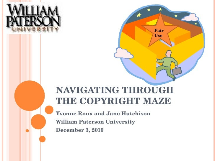 NAVIGATING THROUGH THE COPYRIGHT MAZE Yvonne Roux and Jane Hutchison William Paterson University December 3, 2010 Fair Use