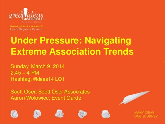 Under Pressure: Navigating Extreme Association Trends Sunday, March 9, 2014 2:45 – 4 PM Hashtag: #ideas14 LO1 Scott Oser, ...