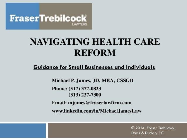 NAVIGATING HEALTH CARE REFORM Michael P. James, JD, MBA, CSSGB Phone: (517) 377-0823 (313) 237-7300 Email: mjames@fraserla...