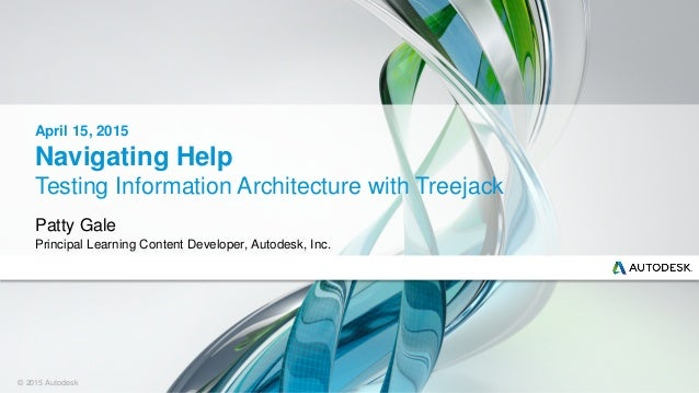 © 2015 Autodesk Navigating Help Testing Information Architecture with Treejack Patty Gale Principal Learning Content Devel...