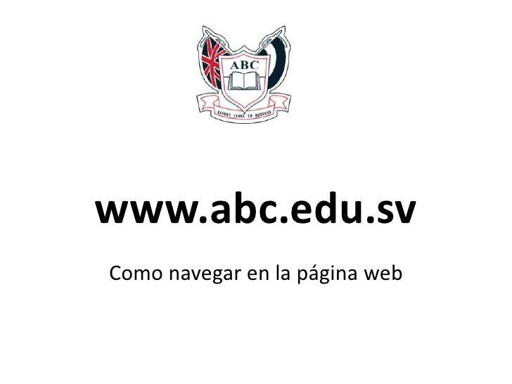 www.abc.edu.sv<br />Como navegar en la página web<br />