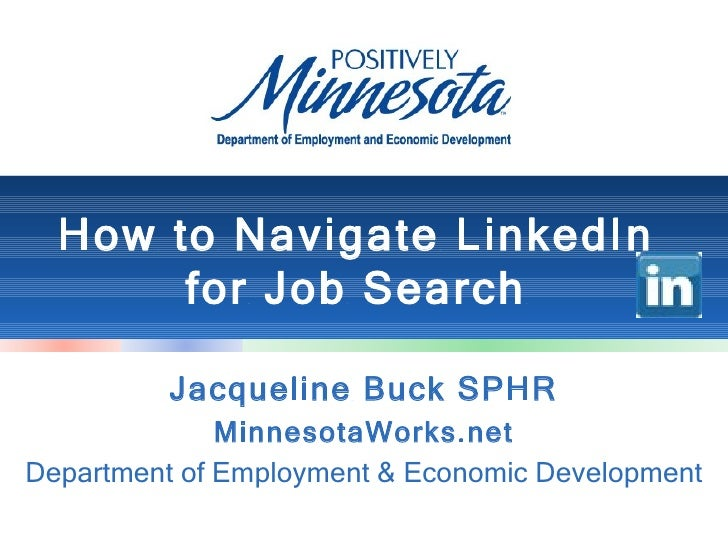 How to Navigate LinkedIn       for Job Search          Jacqueline Buck SPHR              MinnesotaWorks.netDepartment of E...