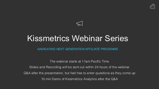 Kissmetrics Webinar Series NAVIGATING NEXT GENERATION AFFILIATE PROGRAMS The webinar starts at 11am Pacific Time Slides an...