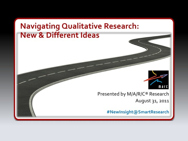 Navigating Qualitative Research:New & Different Ideas                    Presented by M/A/R/C® Research                   ...