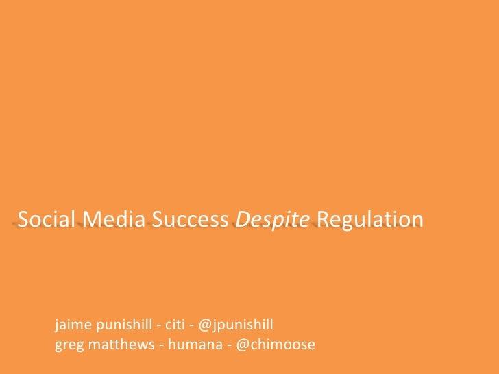 Social Media Success Despite Regulation<br />jaimepunishill - citi - @jpunishill<br />gregmatthews - humana - @chimoose<br />