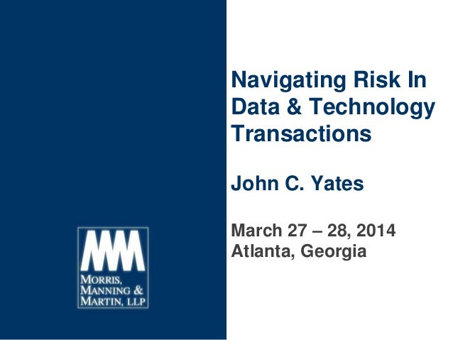 Navigating Risk In Data & Technology Transactions John C. Yates March 27 – 28, 2014 Atlanta, Georgia