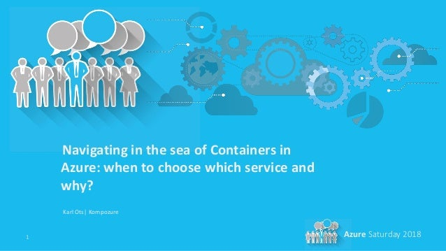 1 Azure Saturday 2018 Navigating in the sea of Containers in Azure: when to choose which service and why? Karl Ots| Kompoz...