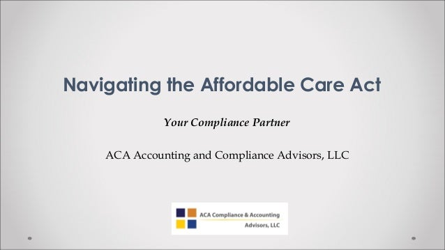 Navigating the Affordable Care ActYour Compliance PartnerACA Accounting and Compliance Advisors, LLC
