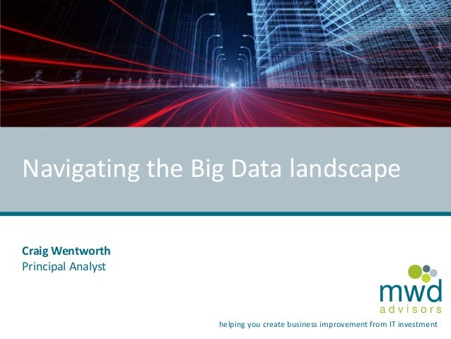 a d v i s o r s mwd helping you create business improvement from IT investment Navigating the Big Data landscape Craig Wen...