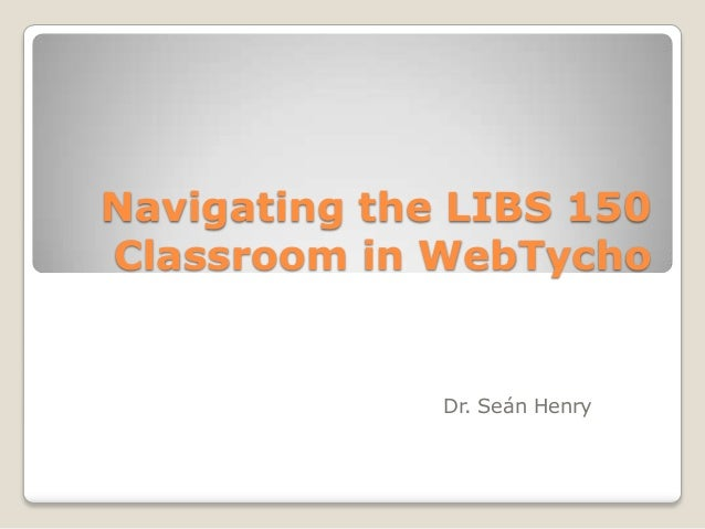Navigating the LIBS 150 Classroom in WebTycho  Dr. Seán Henry