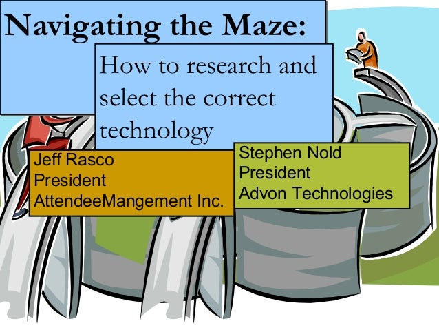 Navigating the Maze:Navigating the Maze: How to research and select the correct technology How to research and select th...