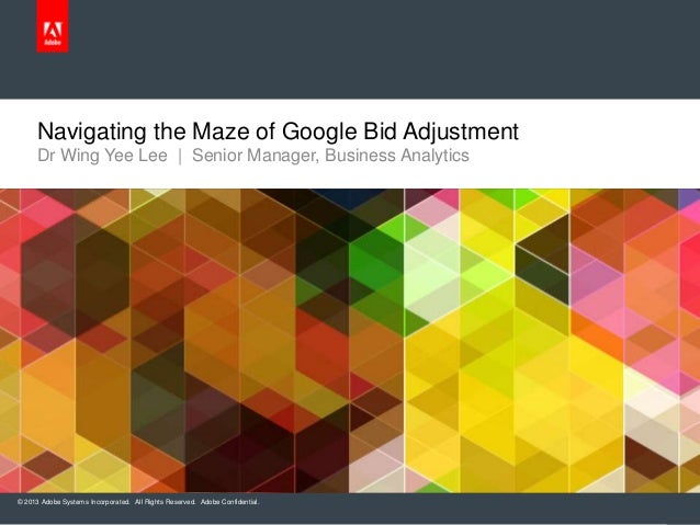 Navigating the Maze of Google Bid Adjustment Dr Wing Yee Lee | Senior Manager, Business Analytics  © 2013 Adobe Systems In...