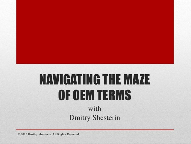 NAVIGATING THE MAZE OF OEM TERMS with Dmitry Shesterin © 2015 Dmitry Shesterin. All Rights Reserved.