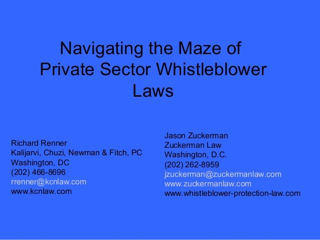 Navigating the Maze of  Private Sector Whistleblower  Laws  Richard Renner  Kalijarvi, Chuzi, Newman & Fitch, PC  Washingt...