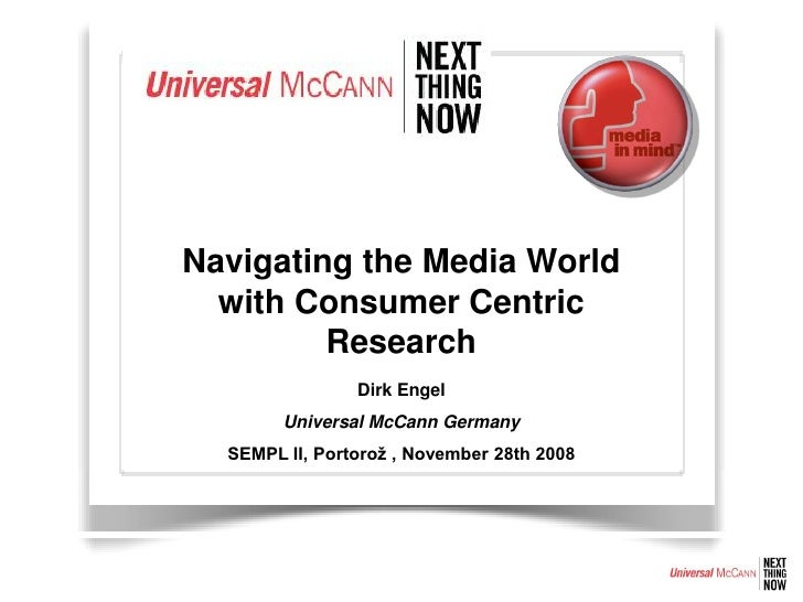 Navigating the Media World   with Consumer Centric          Research                 Dirk Engel         Universal McCann G...