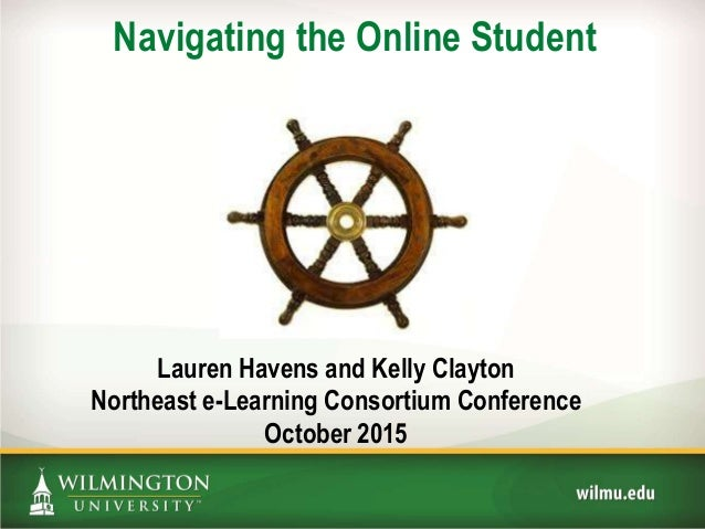 Navigating the Online Student Lauren Havens and Kelly Clayton Northeast e-Learning Consortium Conference October 2015