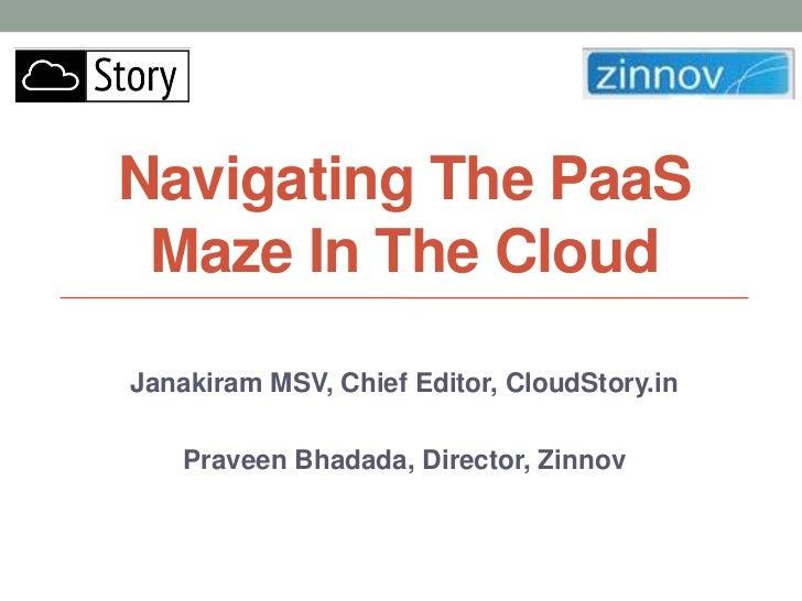 Navigating The PaaS Maze In The CloudJanakiram MSV, Chief Editor, CloudStory.in    Praveen Bhadada, Director, Zinnov