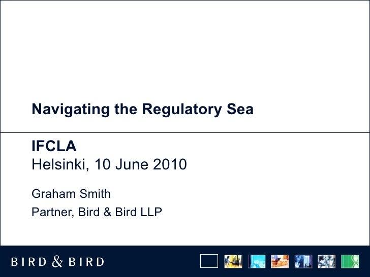 Navigating the Regulatory Sea  IFCLA Helsinki, 10 June 2010 Graham Smith Partner, Bird & Bird LLP