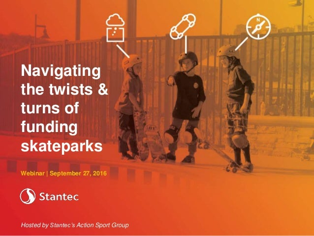 Webinar | September 27, 2016 Hosted by Stantec's Action Sport Group Navigating the twists & turns of funding skateparks