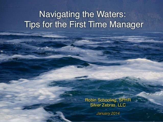 Navigating the Waters:! Tips for the First Time Manager!  Robin Schooling, SPHR ! Silver Zebras, LLC! January 2014!