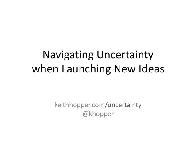 Navigating Uncertainty when Launching New Ideas keithhopper.com/uncertainty @khopper