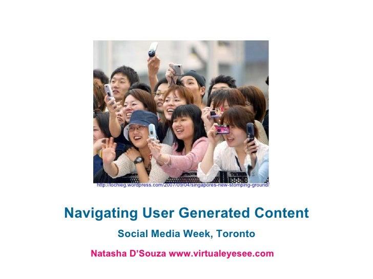 Navigating User Generated Content Social Media Week, Toronto Natasha D'Souza www.virtualeyesee.com http://lochieg.wordpres...