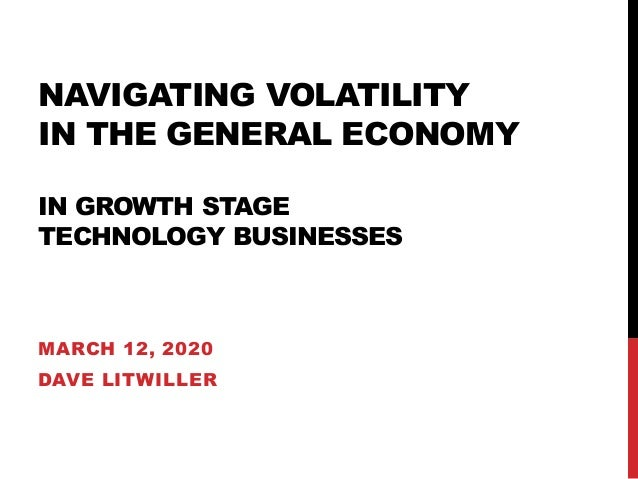 NAVIGATING VOLATILITY IN THE GENERAL ECONOMY IN GROWTH STAGE TECHNOLOGY BUSINESSES MARCH 12, 2020 DAVE LITWILLER