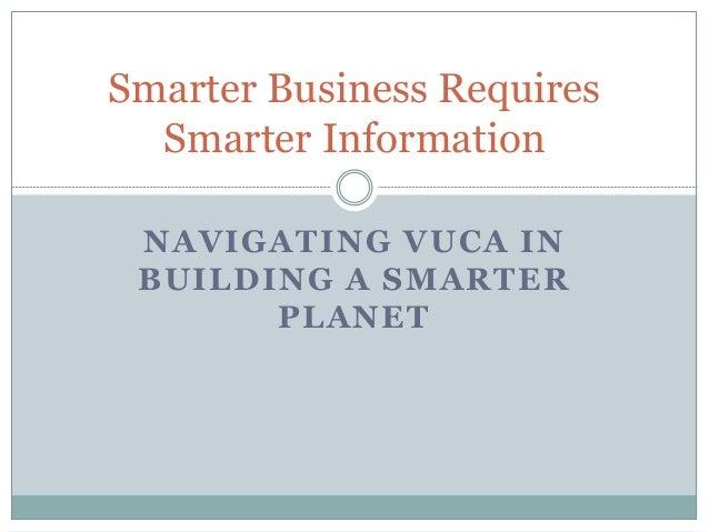 Smarter Business Requires  Smarter Information NAVIGATING VUCA IN BUILDING A SMARTER       PLANET