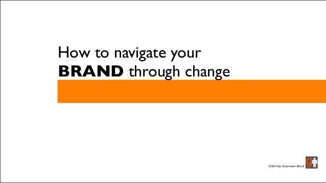 How to navigate your BRAND through change ©2013 by Grownman Brand