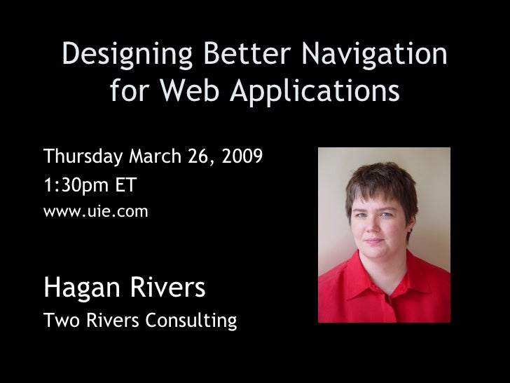 Designing Better Navigation for Web Applications Thursday March 26, 2009  1:30pm ET www.uie.com Hagan Rivers Two Rivers Co...
