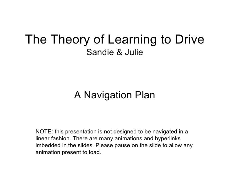 The Theory of Learning to Drive Sandie & Julie <ul><li>A Navigation Plan </li></ul>NOTE: this presentation is not designed...