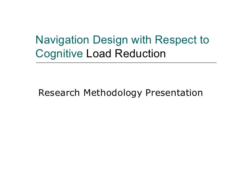 Navigation Design with Respect to Cognitive  Load Reduction Research Methodology Presentation