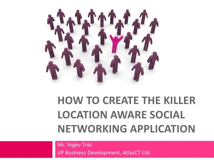 HOW TO CREATE THE KILLER LOCATION AWARE SOCIAL NETWORKING APPLICATION Mr. Yogev Triki VP Business Development, AtlasCT Ltd.