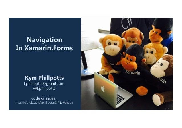 Navigation In Xamarin.Forms Kym Phillpotts kphillpotts@gmail.com @kphillpotts  code & slides:  https://github.com/kphil...