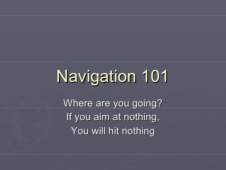 Navigation 101 Where are you going? If you aim at nothing, You will hit nothing