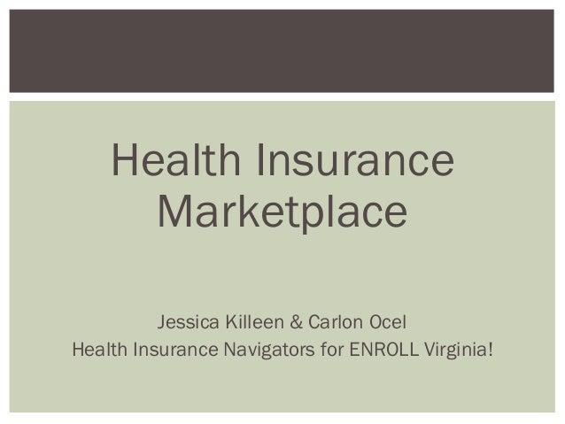 Health Insurance Marketplace Jessica Killeen & Carlon Ocel Health Insurance Navigators for ENROLL Virginia!