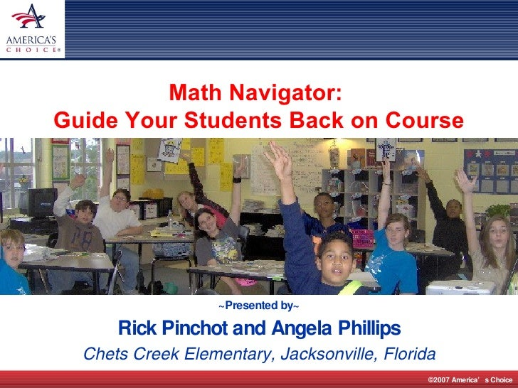~Presented by~ Rick Pinchot and Angela Phillips Chets Creek Elementary, Jacksonville, Florida Math Navigator:  Guide Your ...