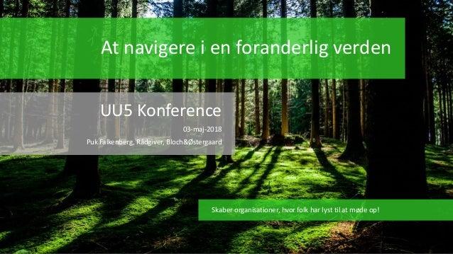 At navigere i en foranderlig verden UU5 Konference 03-maj-2018 Puk Falkenberg, Rådgiver, Bloch&Østergaard Skaber organisat...