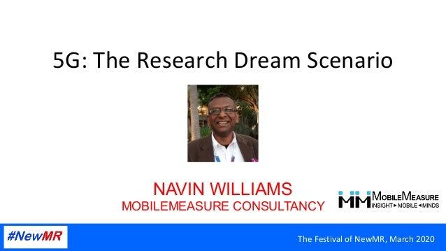 TheFestivalofNewMR,March2020 5G:TheResearchDreamScenario NAVIN WILLIAMS MOBILEMEASURE CONSULTANCY