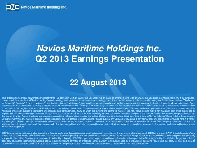 Navios Maritime Holdings Inc. Q2 2013 Earnings Presentation 22 August 2013 This presentation contains forward-looking stat...