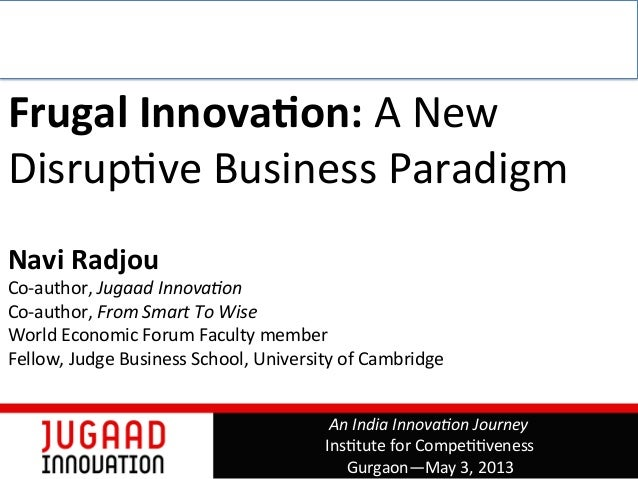 Frugal Innova,on: A New Disrup,ve Business Paradigm   Navi Radjou Co-‐author, Jugaad Innova+on...
