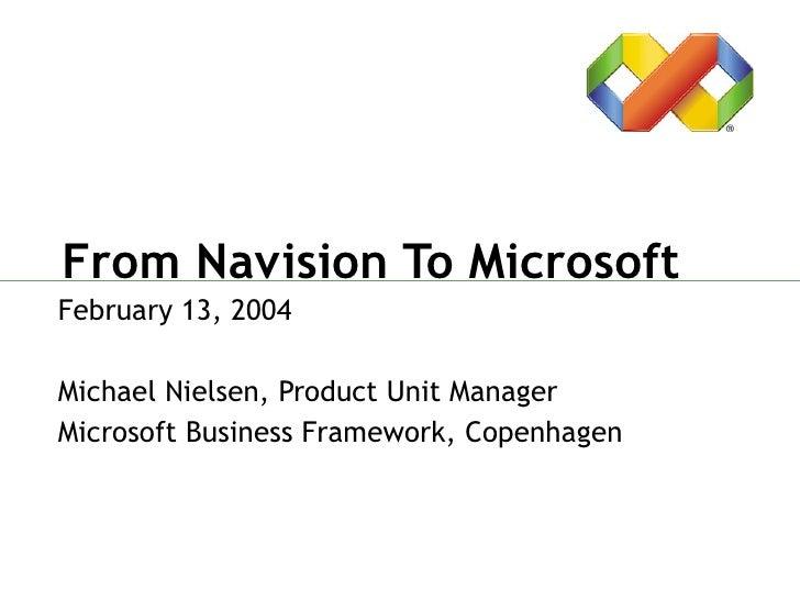 From Navision To Microsoft February 13, 2004 Michael Nielsen, Product Unit Manager Microsoft Business Framework, Copenhagen