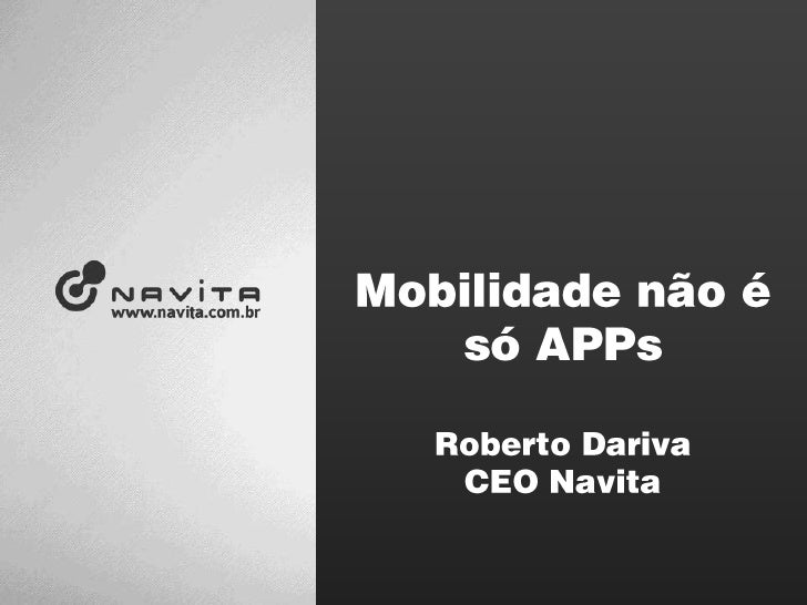 Mobilidade não é<br />só APPs<br />Roberto Dariva<br />CEO Navita<br />