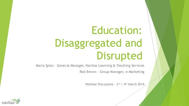 Education: Disaggregated and Disrupted Maria Spies – General Manager, Navitas Learning & Teaching Services Rob Brown – Gro...