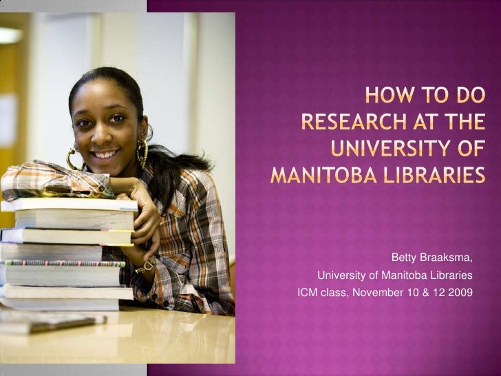 How to do research at the University of Manitoba Libraries<br />Betty Braaksma,<br />University of Manitoba Libraries<br /...